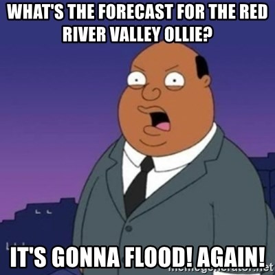 Ollie the Weatherman - What's the forecast for the red river valley Ollie? It's gonna flood! AgaiN!
