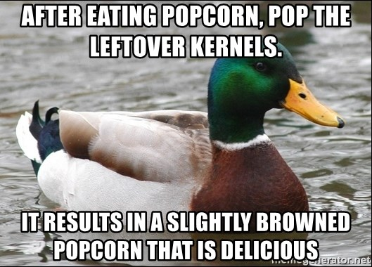 Actual Advice Mallard 1 - After eating popcorn, pop the leftover kernels. it results in a slightly browned popcorn that is delicious