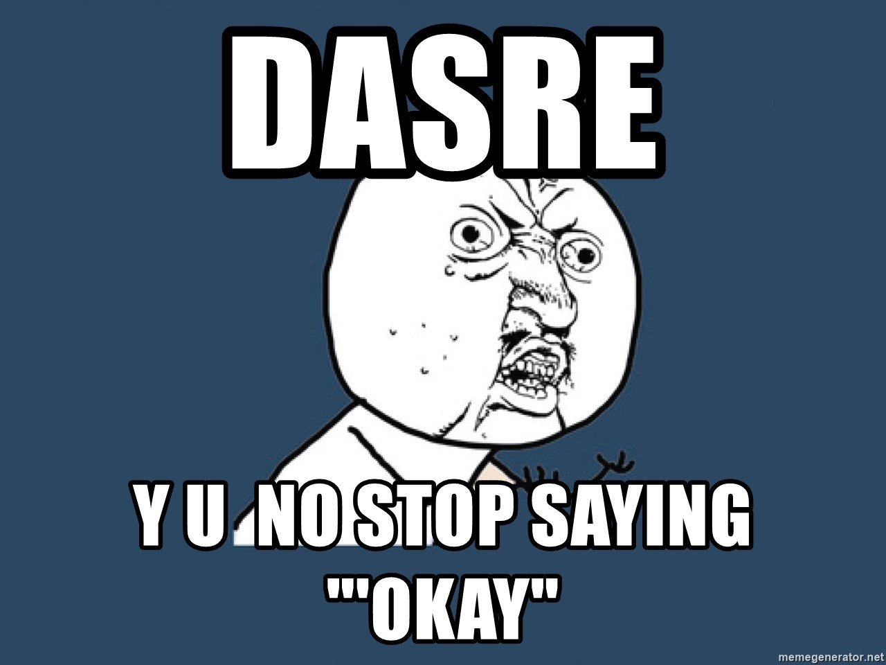 "Y U No - dasre y u  no stop saying ""'okay"""