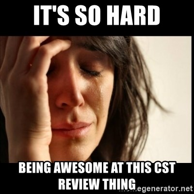 First World Problems - it's so hard being awesome at this cst review thing