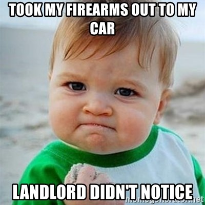 Victory Baby - took my firearms out to my car landlord didn't notice