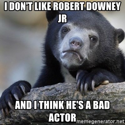 Confession Bear - i DON'T LIKE rOBERT dOWNEY JR AND I THINK HE'S A BAD ACTOR