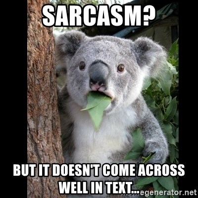 Koala can't believe it - Sarcasm? But it doesn't come across Well in text...