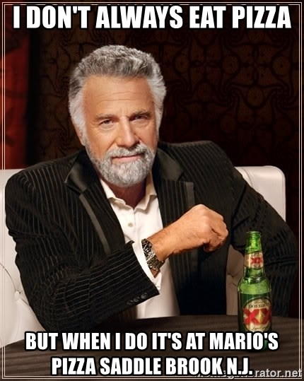 The Most Interesting Man In The World - I DON'T ALWAYS EAT PIZZA BUT WHEN I DO IT'S AT MARIO'S PIZZA SADDLE BROOK N.J.