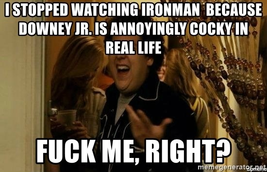 """fuck me right?"" meme - i stopped watching ironman  because Downey Jr. is annoyingly cocky in real life fuck me, right?"