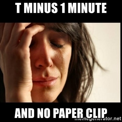 First World Problems - t minus 1 minute and no paper clip