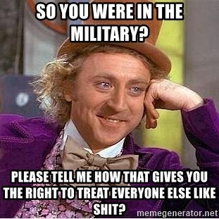 Willy Wonka - So you were in the military?  Please tell me how that gives you the right to treat everyone else like shit?