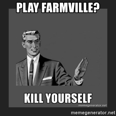 kill yourself guy - PLAY FARMVILLE?