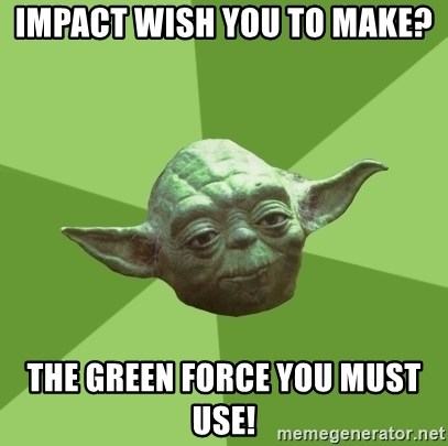 Advice Yoda Gives - Impact wish you to make? The green force you must use!