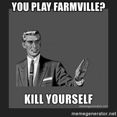 kill yourself guy - YOU PLAY FARMVILLE?
