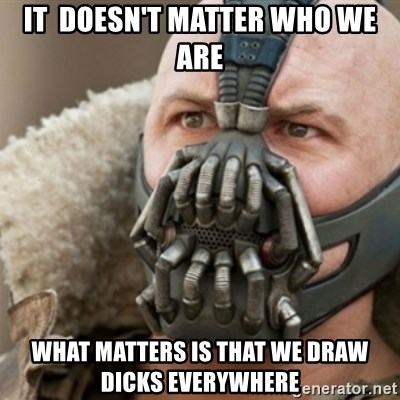 Bane - it  doesn't matter who we are what matters is that we draw dicks everywhere