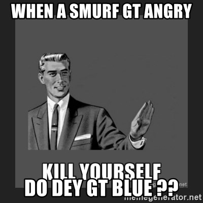 kill yourself guy - when a smurf gt angry  do dey gt blue ??