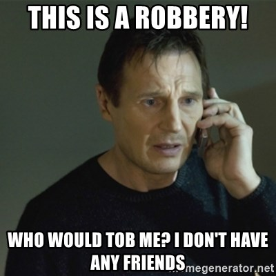 I don't know who you are... - THIS IS A ROBBERY! WHO WOULD TOB ME? I DON'T HAVE ANY FRIENDS