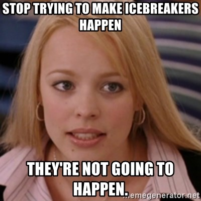 mean girls - stop trying to make icebreakers happen they're not going to happen.