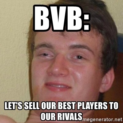 really high guy - BVB: let's sell our best players to our rivals