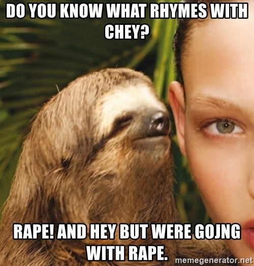 The Rape Sloth - do you know what rhymes with chey? rape! and hey but were gojng with rape.