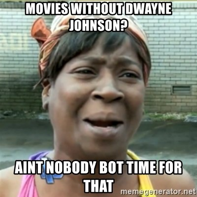 Ain't Nobody got time fo that - movies without dwayne johnson? aint nobody bot time for that