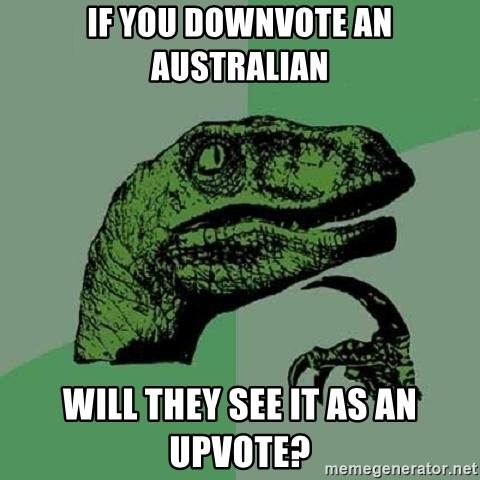 Philosoraptor - If you Downvote an Australian Will they see it as an upvote?