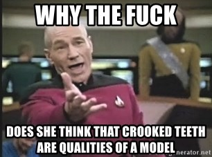Captain Picard - Why the Fuck does she think that crooked teeth are QUALITIES of a model