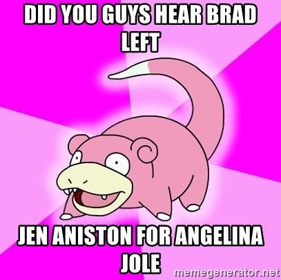 Slowpoke - Did you guys hear Brad Left Jen aniston for angelina jole