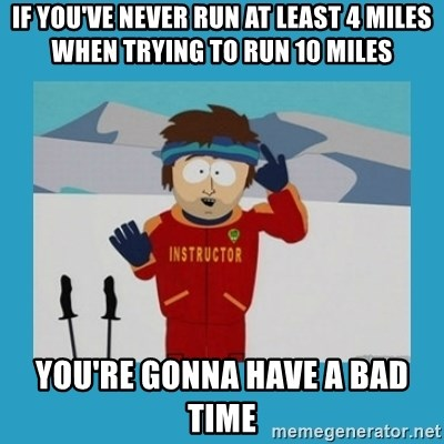 you're gonna have a bad time guy - If you've never run at least 4 miles when trying to run 10 miles You're gonna have a bad time