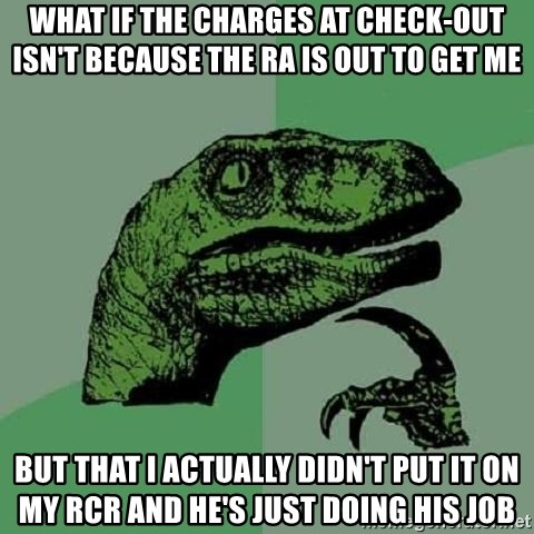 Philosoraptor - what if the charges at check-out isn't because the ra is out to get me but that i actually didn't put it on my rcr and he's just doing his job
