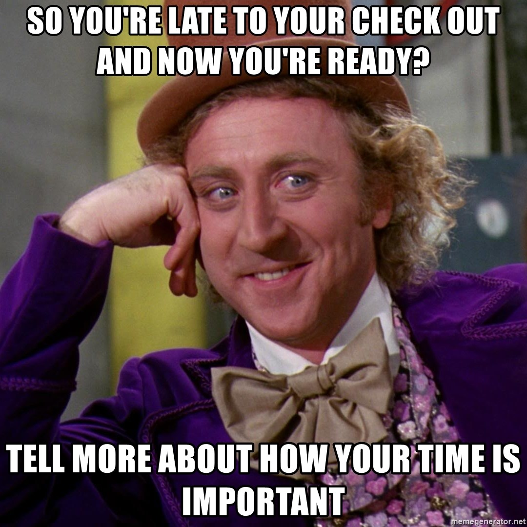 Willy Wonka - so you're late to your check out and now you're ready? Tell more about how your time is important