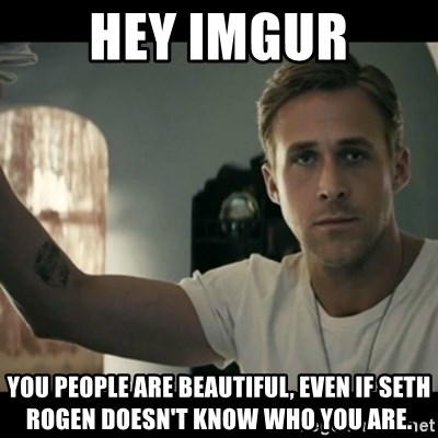 ryan gosling hey girl - Hey Imgur You people are beautiful, Even If Seth ROgen doesn't know who you are.