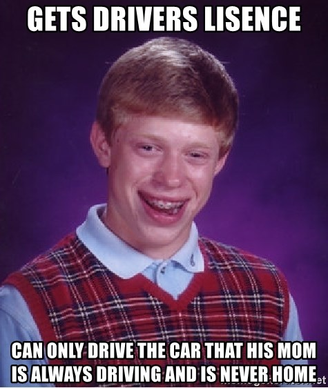 Bad Luck Brian - Gets drivers lisence can only drive the car that his mom is always driving and is never home