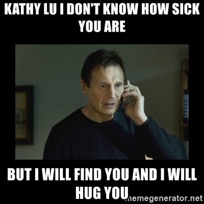 I will find you and kill you - Kathy Lu i don't know how sick you are but i will find you and i will hug you