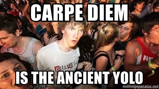 Sudden Realization Ralph - CarPe diem Is The ancient yolo