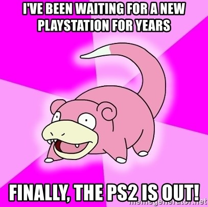Slowpoke - i've been waiting for a new playstation for years finally, the ps2 is out!