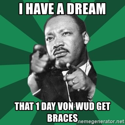 Martin Luther King jr.  - I have a dream That 1 day Von wud get braces