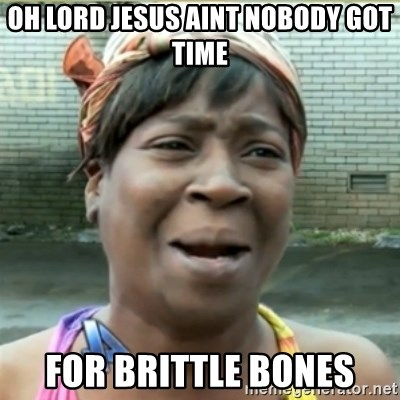 Ain't Nobody got time fo that - oh lord jesus aint nobody got time for brittle bones