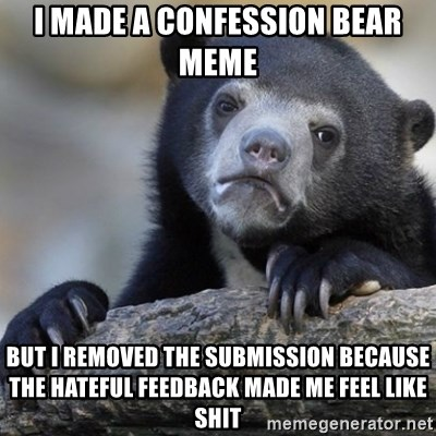 Confession Bear - I made a confession bear meme but i removed the submission because the hateful feedback made me feel like shit