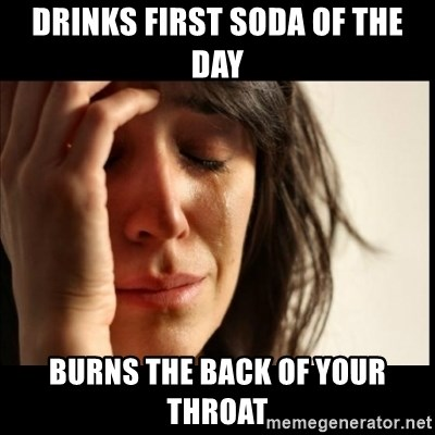 First World Problems - Drinks first soda of the day burns the back of your throat