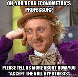 "Willy Wonka - Oh, you're an econometrics professor? please tell us more about how you ""accept the null hypothesis"""