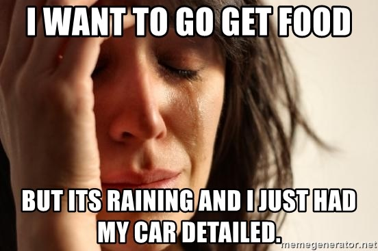 First World Problems - I want to go get food But its raining and I just had my car detailed.