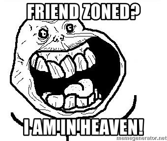 Happy Forever Alone - Friend zoned? I am in heaven!