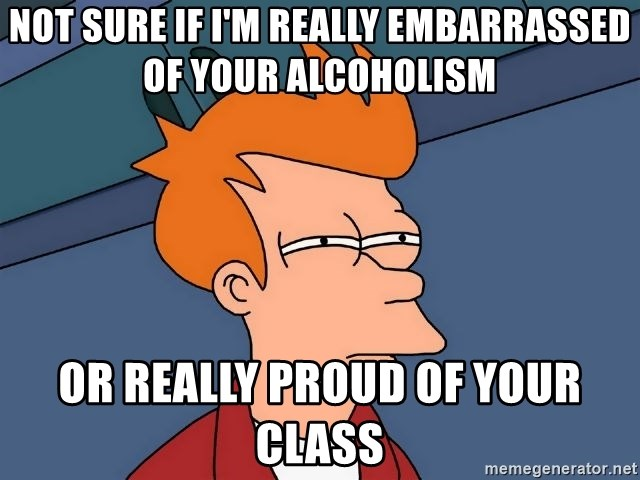 Futurama Fry - Not sure if I'm really Embarrassed of your alcoholism Or really proud of youR class