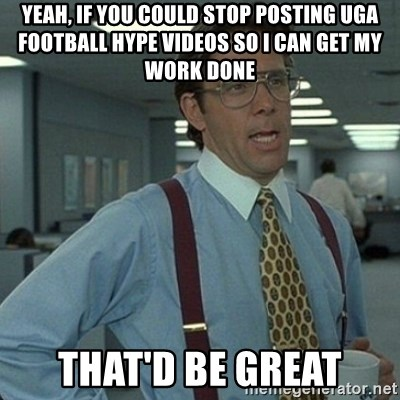 Yeah that'd be great... - Yeah, if you could stop posting uga football hype videos so i can get my work done that'd be great