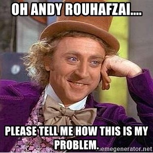 Willy Wonka - Oh andy rouhafzai.... Please tell me how this is my problem.
