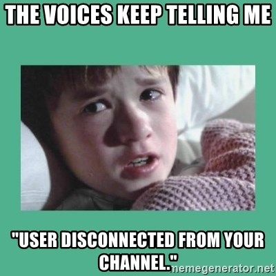 """sixth sense - The voices keep telling me """"user disconnected from your channel."""""""