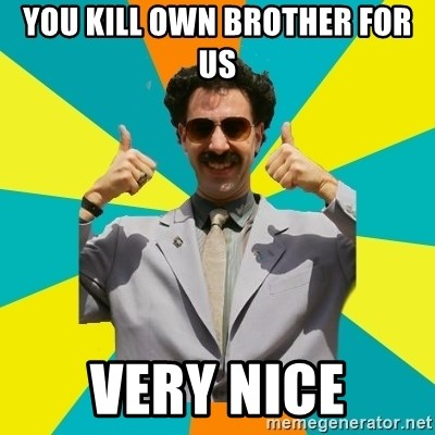 Borat Meme - You Kill Own Brother For us Very nice