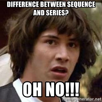 Conspiracy Keanu - difference between sequence and series? oh no!!!