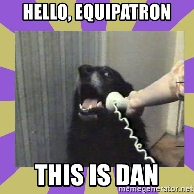 Yes, this is dog! - Hello, Equipatron This is dan
