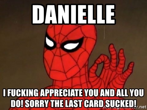 Spiderman Approves - danielle I FUCKING APPRECIATE YOU AND ALL YOU DO! SORRY THE LAST CARD SUCKED!