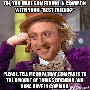 "Willy Wonka - oh, you have something in common with your ""best friend?"" Please, tell me how that compares to the amount of things Brendan and dana have in common."