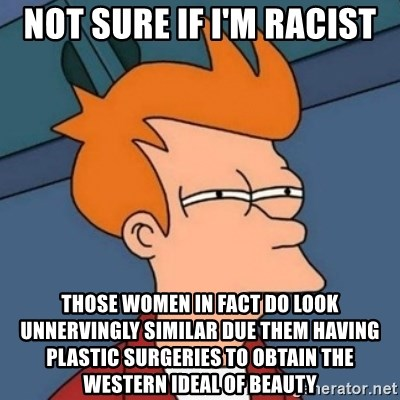Not sure if troll - Not sure if I'm racist Those women in fact do look unnervingly similar due them having plastic surgeries to obtain the Western ideal of beauty
