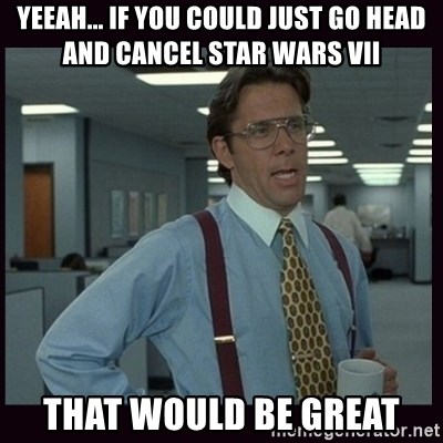 Yeeah..If you could just go ahead and...etc - Yeeah... if you could just go head and cancel star wars VII That would be great